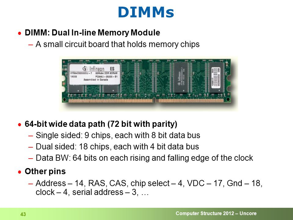 Computer Structure 2012 – Uncore 43 DIMMs  DIMM: Dual In-line Memory Module –A small circuit board that holds memory chips  64-bit wide data path (7