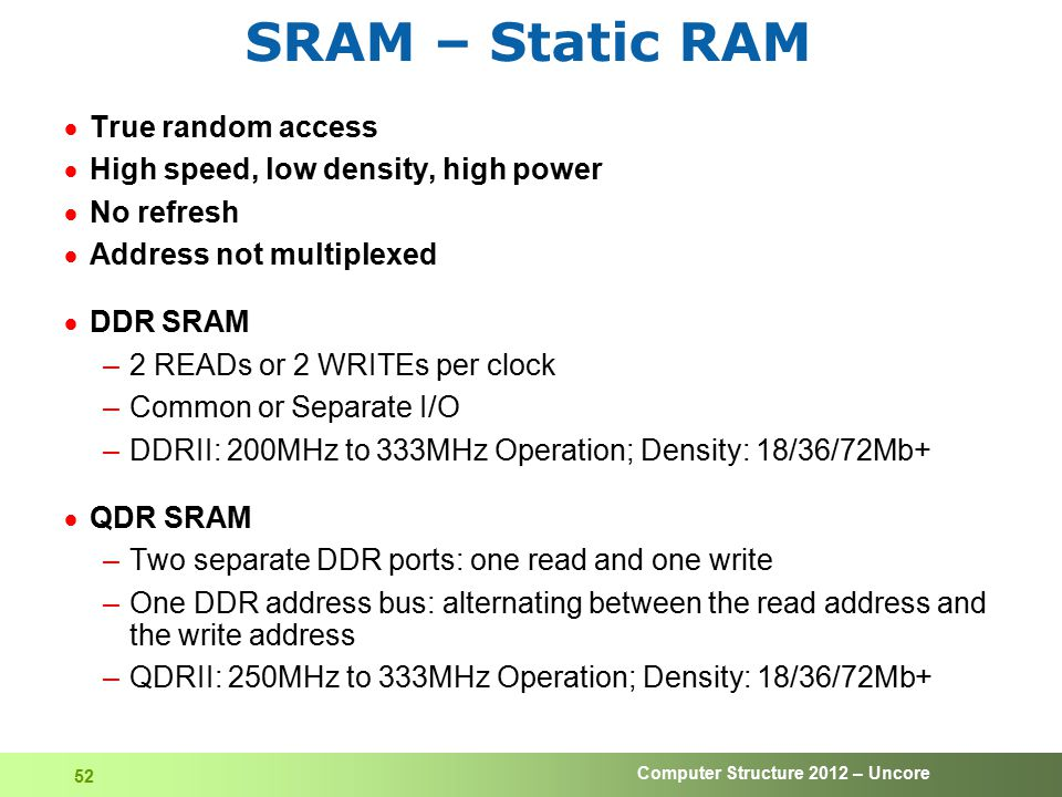 Computer Structure 2012 – Uncore 52 SRAM – Static RAM  True random access  High speed, low density, high power  No refresh  Address not multiplexe