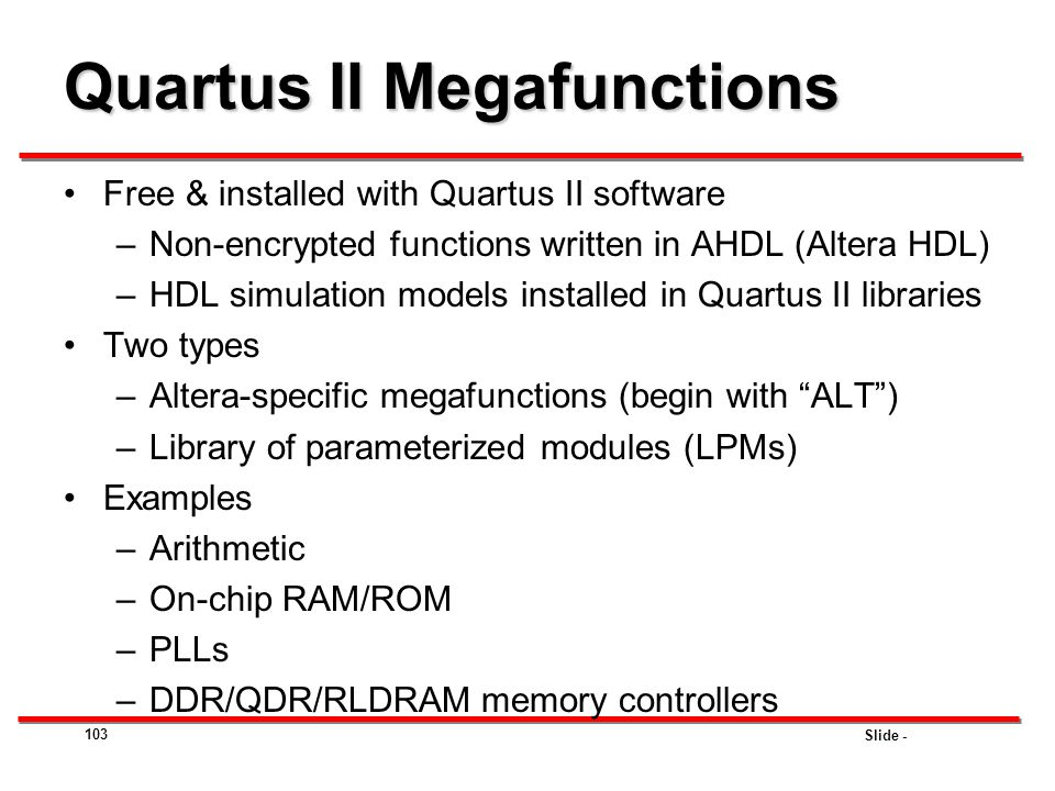 Slide - Quartus II Megafunctions Free & installed with Quartus II software –Non-encrypted functions written in AHDL (Altera HDL) –HDL simulation model