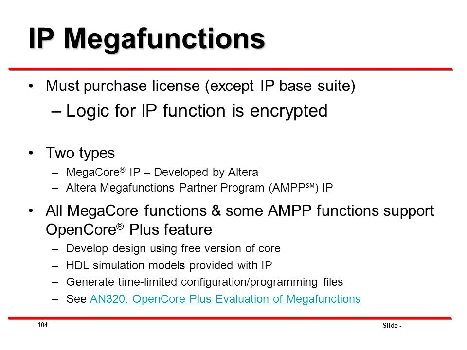 Slide - IP Megafunctions Must purchase license (except IP base suite) –Logic for IP function is encrypted Two types –MegaCore ® IP – Developed by Alte