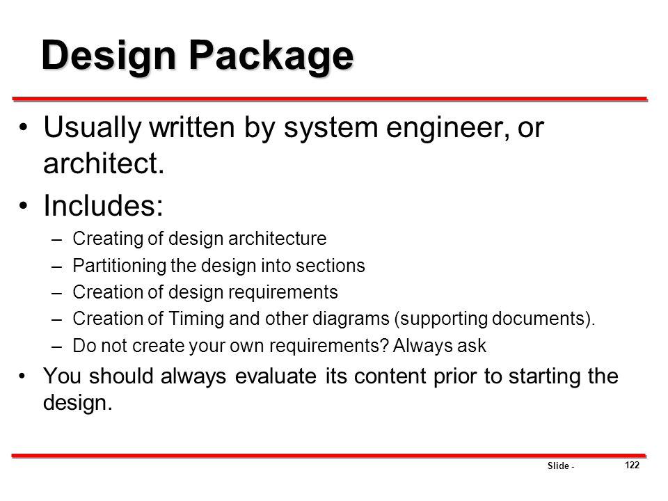 Slide - Design Package Usually written by system engineer, or architect. Includes: –Creating of design architecture –Partitioning the design into sect