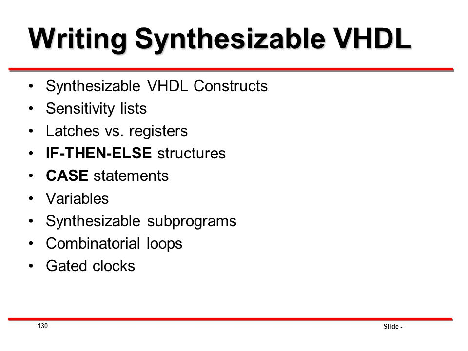 Slide - 130 Writing Synthesizable VHDL Synthesizable VHDL Constructs Sensitivity lists Latches vs. registers IF-THEN-ELSE structures CASE statements V
