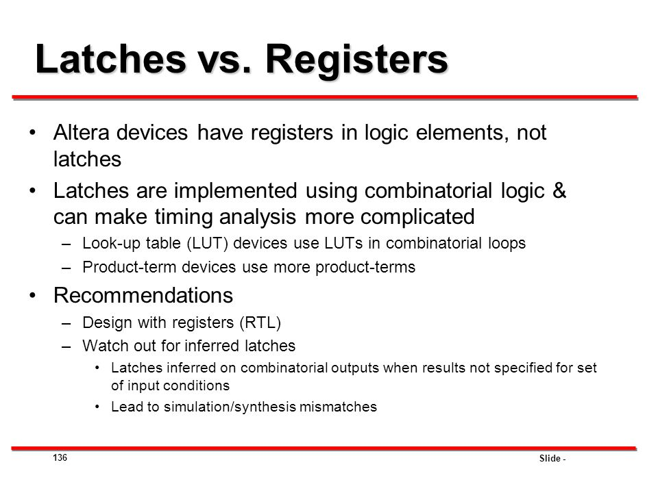 Slide - 136 Latches vs. Registers Altera devices have registers in logic elements, not latches Latches are implemented using combinatorial logic & can