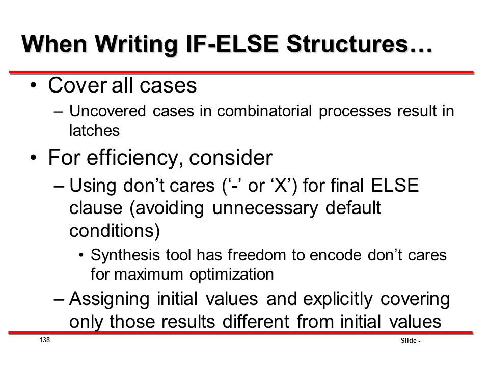 Slide - 138 Cover all cases –Uncovered cases in combinatorial processes result in latches For efficiency, consider –Using don't cares ('-' or 'X') for