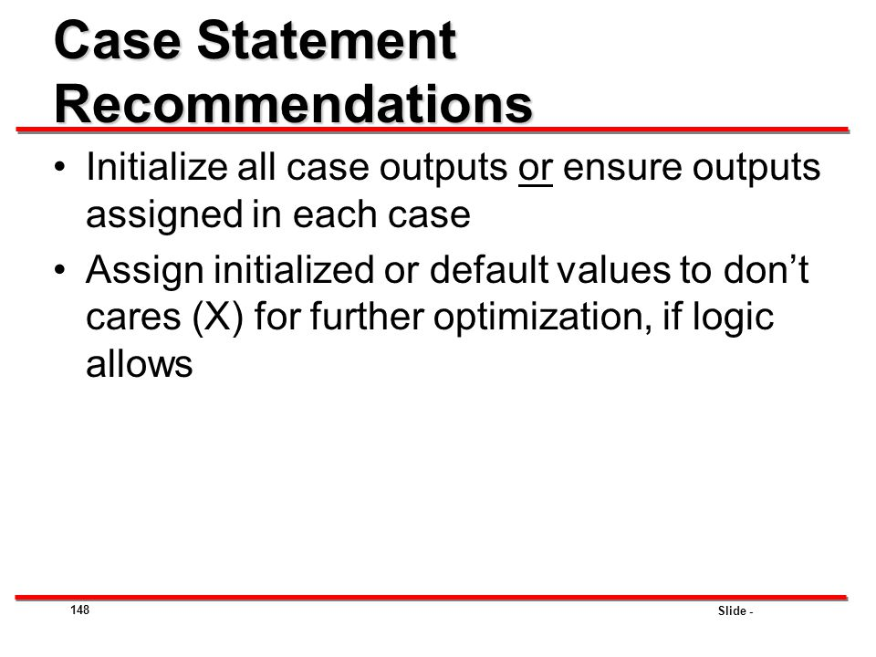 Slide - 148 Case Statement Recommendations Initialize all case outputs or ensure outputs assigned in each case Assign initialized or default values to