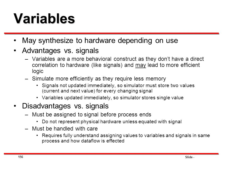 Slide - 156 Variables May synthesize to hardware depending on use Advantages vs. signals –Variables are a more behavioral construct as they don't have