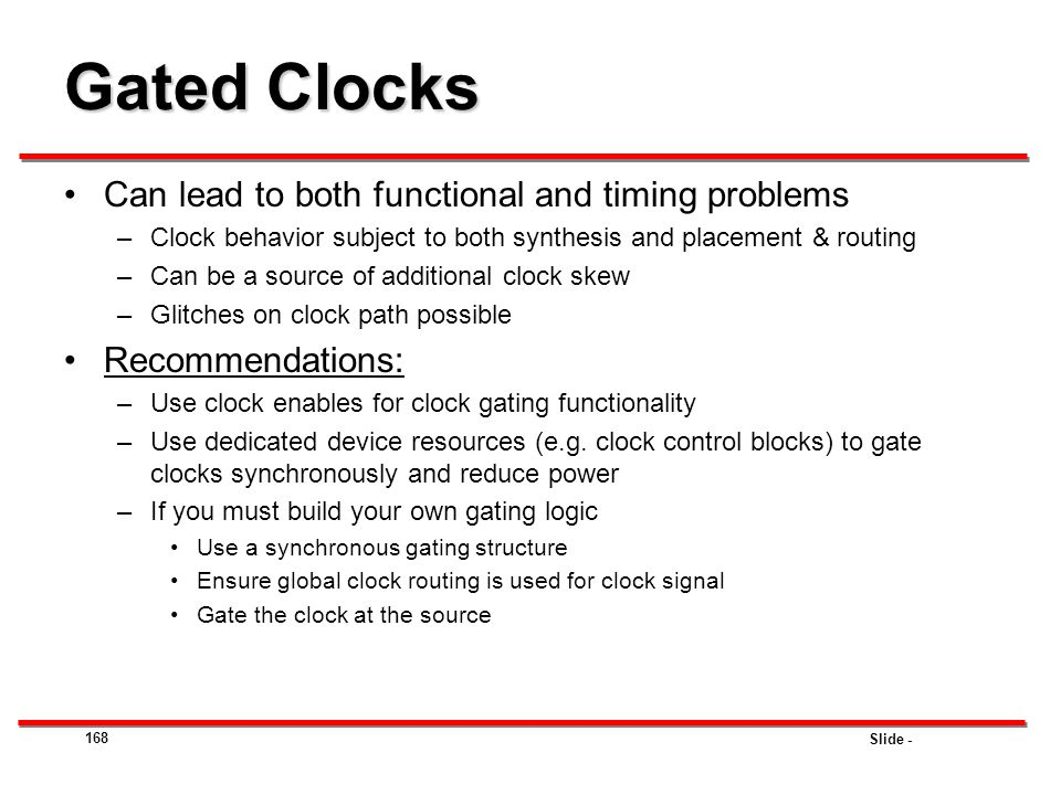 Slide - 168 Gated Clocks Can lead to both functional and timing problems –Clock behavior subject to both synthesis and placement & routing –Can be a s