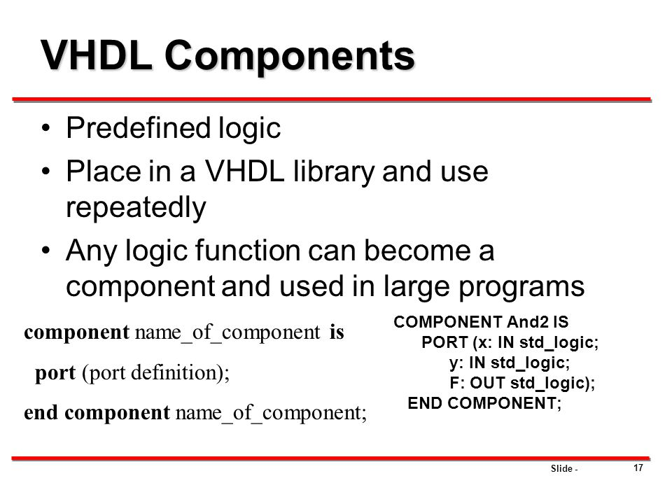 Slide - 17 VHDL Components Predefined logic Place in a VHDL library and use repeatedly Any logic function can become a component and used in large pro