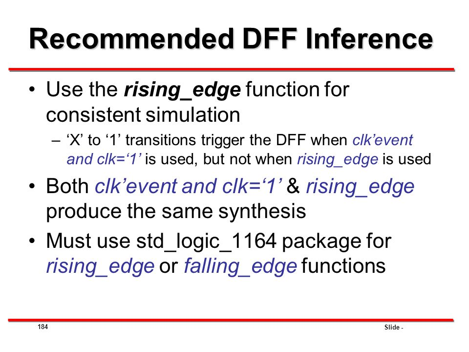 Slide - 184 Recommended DFF Inference Use the rising_edge function for consistent simulation –'X' to '1' transitions trigger the DFF when clk'event an
