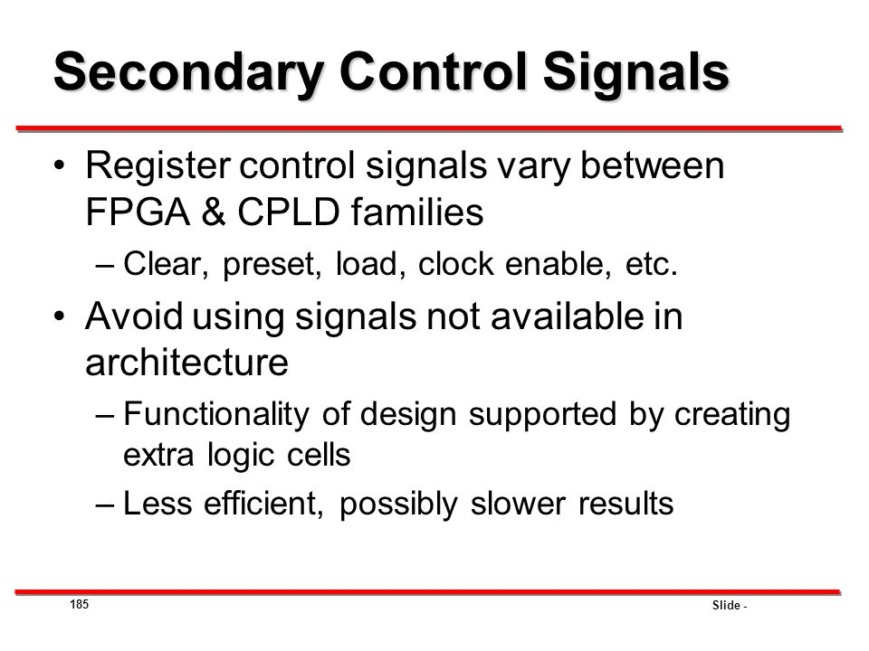 Slide - 185 Secondary Control Signals Register control signals vary between FPGA & CPLD families –Clear, preset, load, clock enable, etc. Avoid using