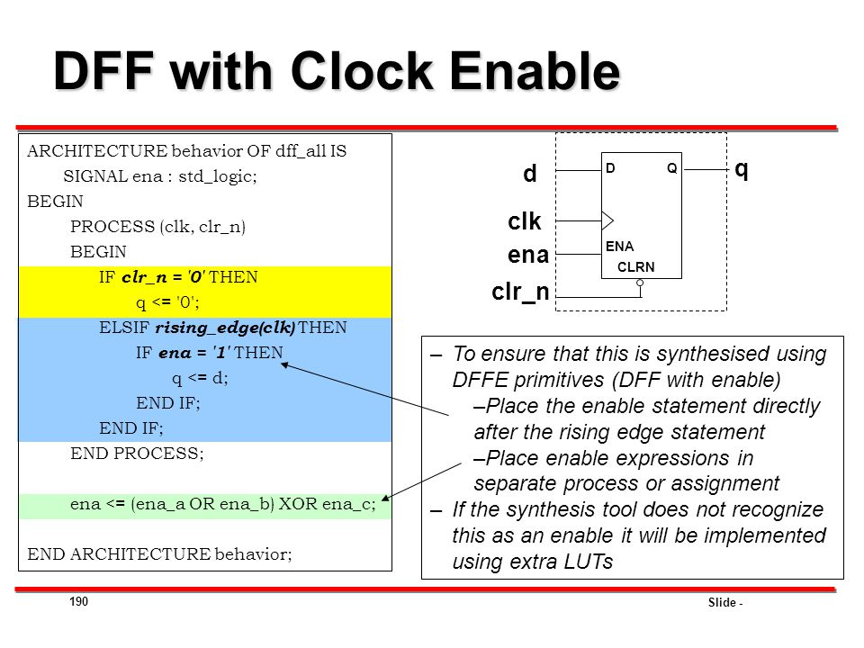 Slide - 190 DFF with Clock Enable ARCHITECTURE behavior OF dff_all IS SIGNAL ena : std_logic; BEGIN PROCESS (clk, clr_n) BEGIN IF clr_n = '0' THEN q <