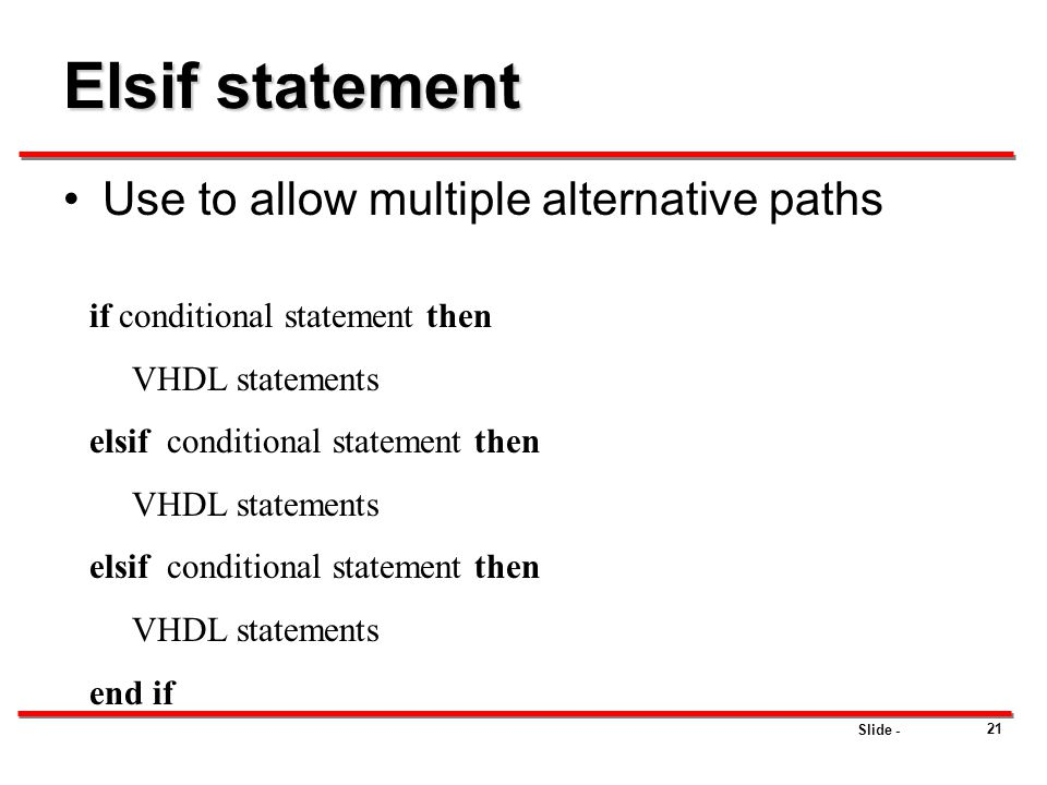 Slide - 21 Elsif statement Use to allow multiple alternative paths if conditional statement then VHDL statements elsif conditional statement then VHDL