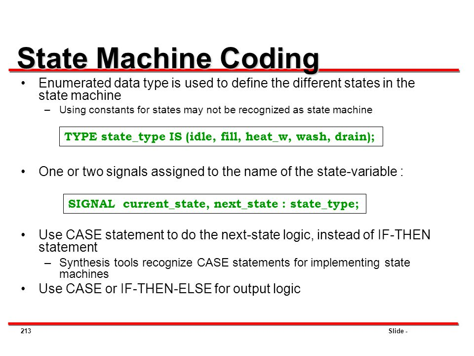 Slide -213 State Machine Coding Enumerated data type is used to define the different states in the state machine –Using constants for states may not b