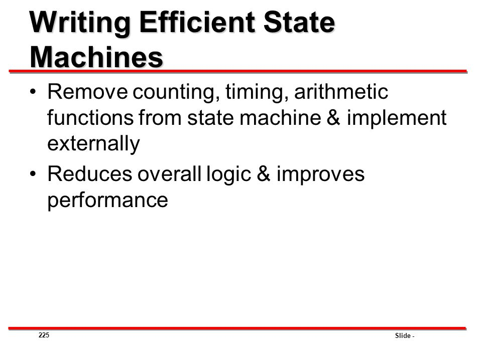 Slide - 225 Writing Efficient State Machines Remove counting, timing, arithmetic functions from state machine & implement externally Reduces overall l