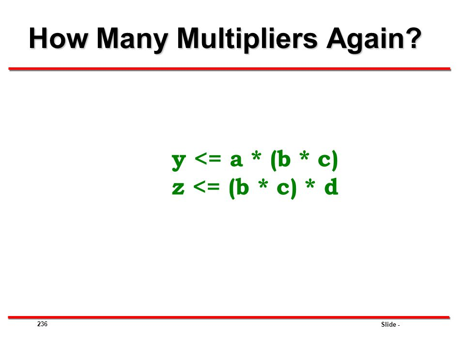 Slide - 236 How Many Multipliers Again? y <= a * (b * c) z <= (b * c) * d