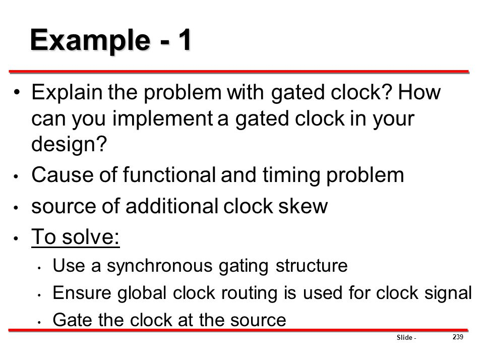 Slide - 239 Example - 1 Explain the problem with gated clock? How can you implement a gated clock in your design? Cause of functional and timing probl