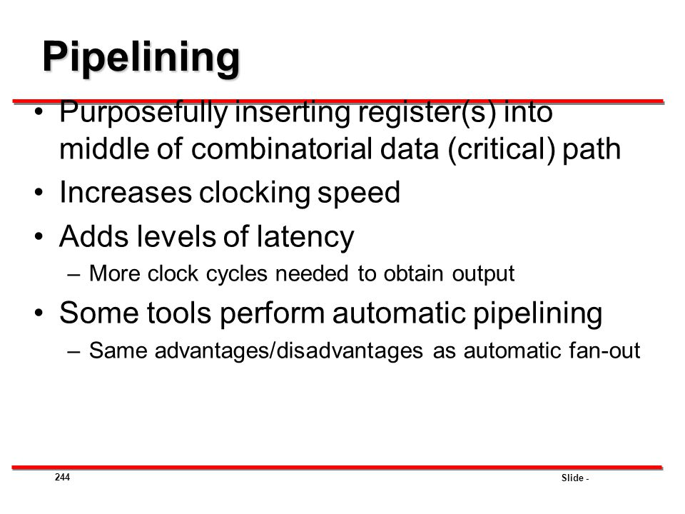 Slide - 244 Pipelining Purposefully inserting register(s) into middle of combinatorial data (critical) path Increases clocking speed Adds levels of la
