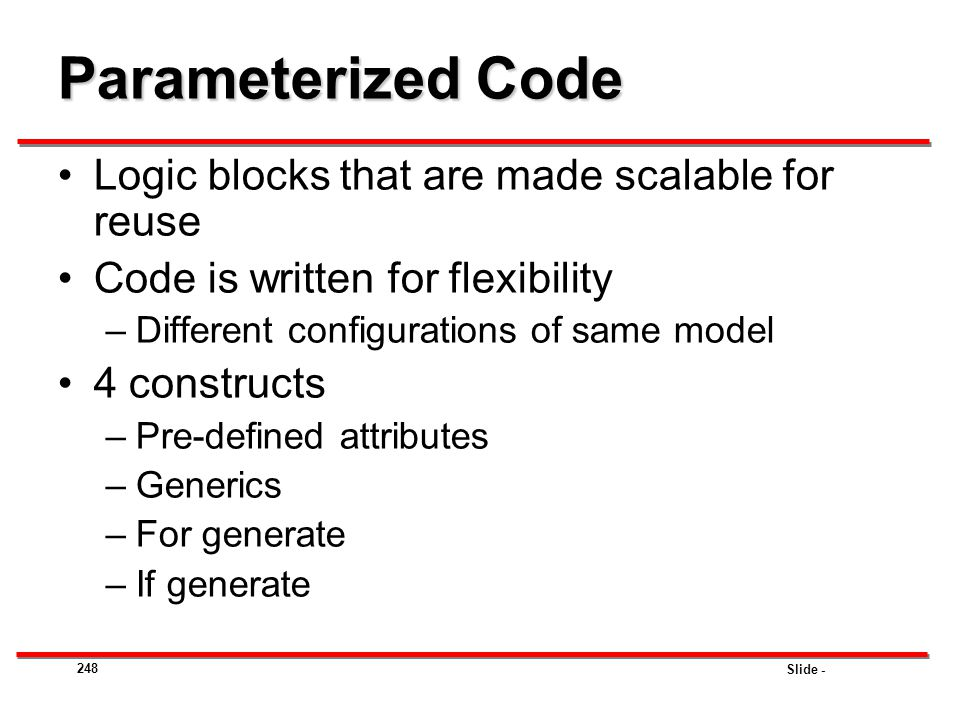 Slide - 248 Parameterized Code Logic blocks that are made scalable for reuse Code is written for flexibility –Different configurations of same model 4