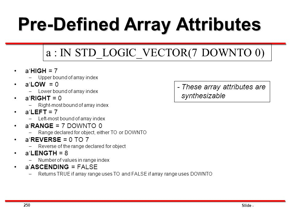 Slide - 250 Pre-Defined Array Attributes a'HIGH = 7 –Upper bound of array index a'LOW = 0 –Lower bound of array index a'RIGHT = 0 –Right-most bound of