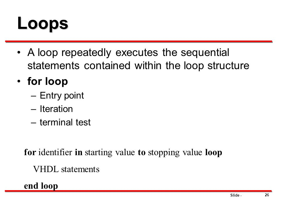 Slide - 26 Loops A loop repeatedly executes the sequential statements contained within the loop structure for loop –Entry point –Iteration –terminal t