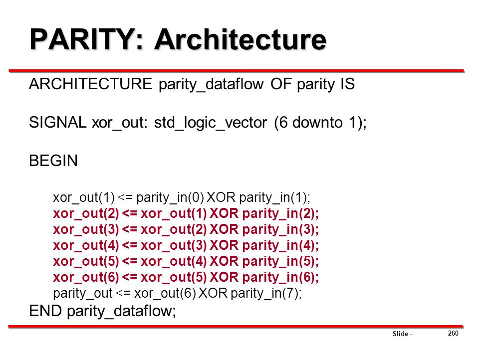 Slide - PARITY: Architecture ARCHITECTURE parity_dataflow OF parity IS SIGNAL xor_out: std_logic_vector (6 downto 1); BEGIN xor_out(1) <= parity_in(0)