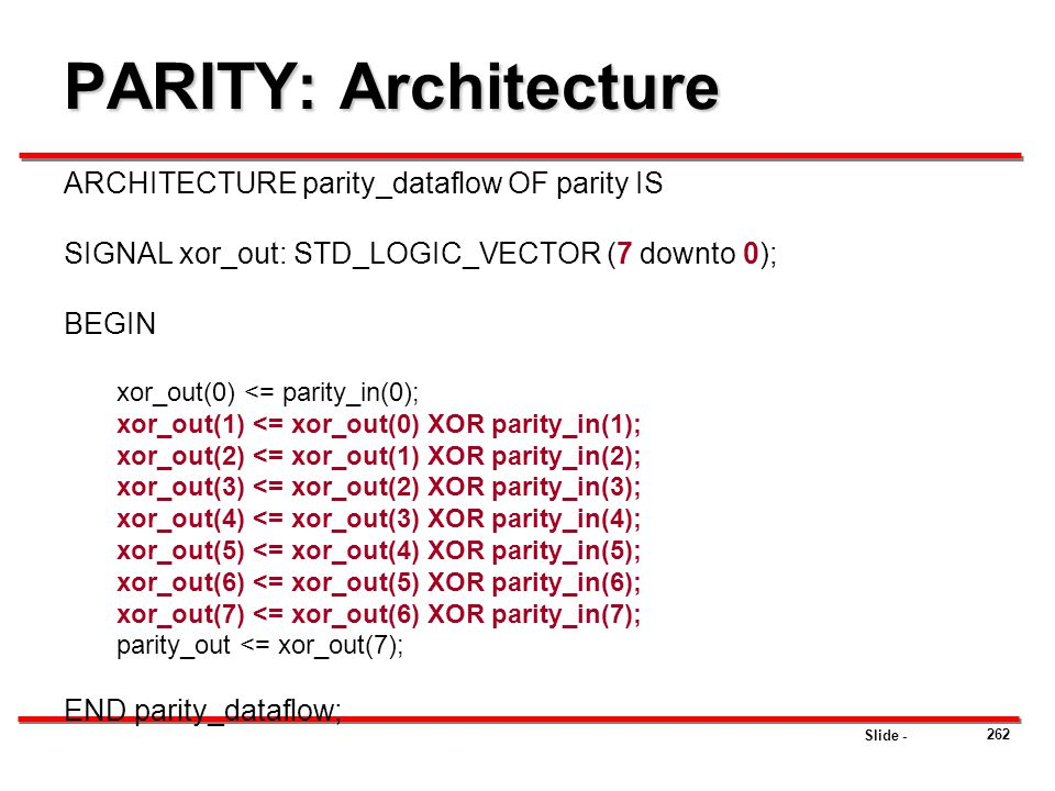 Slide - PARITY: Architecture ARCHITECTURE parity_dataflow OF parity IS SIGNAL xor_out: STD_LOGIC_VECTOR (7 downto 0); BEGIN xor_out(0) <= parity_in(0)