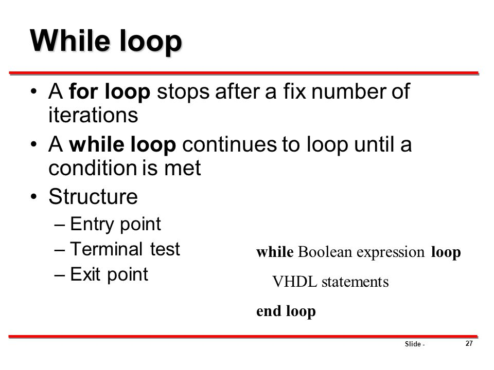 Slide - 27 While loop A for loop stops after a fix number of iterations A while loop continues to loop until a condition is met Structure –Entry point