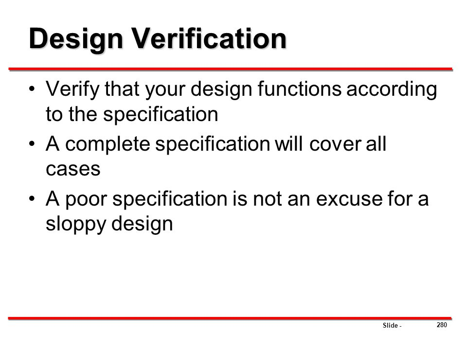 Slide - Design Verification Verify that your design functions according to the specification A complete specification will cover all cases A poor spec