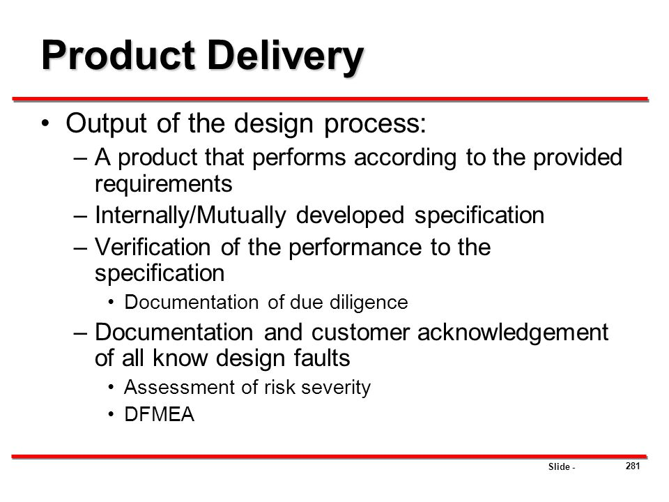Slide - Product Delivery Output of the design process: –A product that performs according to the provided requirements –Internally/Mutually developed
