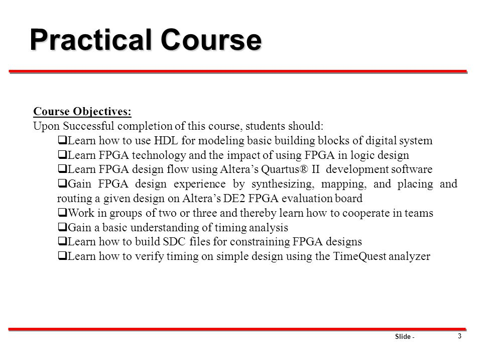 Slide - 3 Practical Course Course Objectives: Upon Successful completion of this course, students should:  Learn how to use HDL for modeling basic bu
