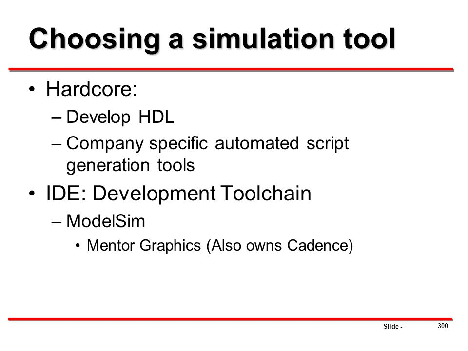 Slide - Choosing a simulation tool Hardcore: –Develop HDL –Company specific automated script generation tools IDE: Development Toolchain –ModelSim Men