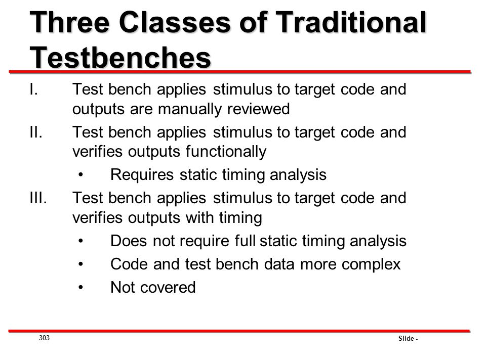Slide - 303 Three Classes of Traditional Testbenches I.Test bench applies stimulus to target code and outputs are manually reviewed II.Test bench appl