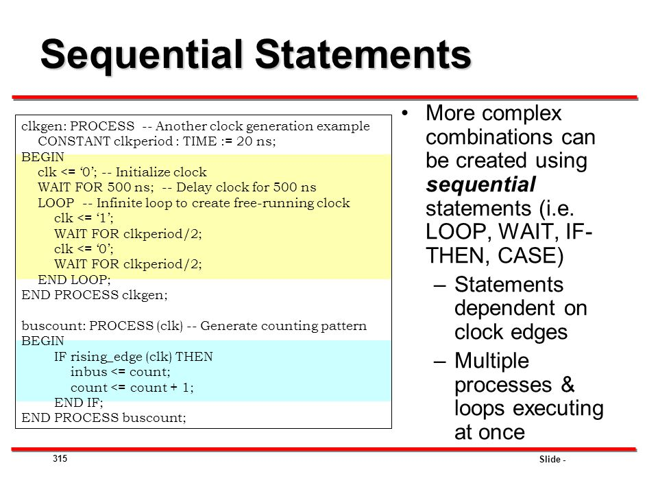 Slide - 315 Sequential Statements More complex combinations can be created using sequential statements (i.e. LOOP, WAIT, IF- THEN, CASE) –Statements d