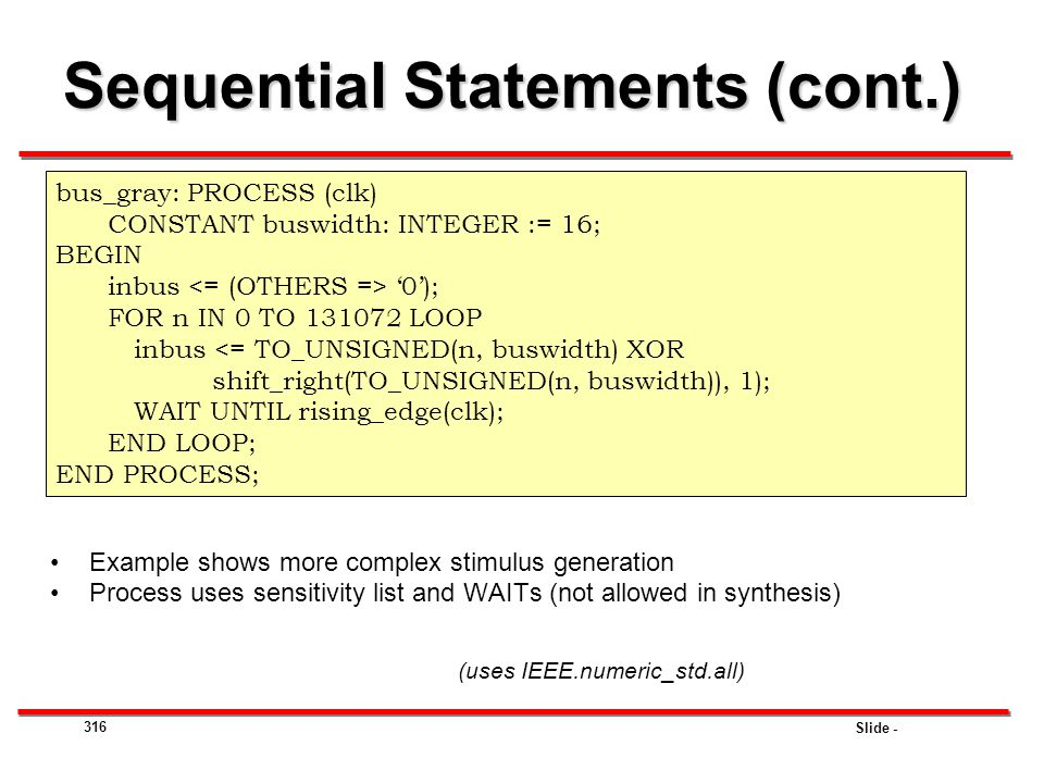 Slide - 316 Sequential Statements (cont.) Example shows more complex stimulus generation Process uses sensitivity list and WAITs (not allowed in synth
