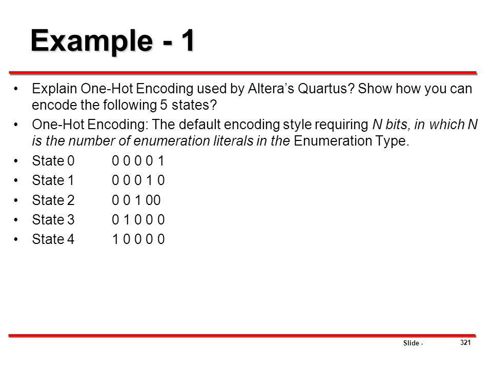 Slide - 321 Example - 1 Explain One-Hot Encoding used by Altera's Quartus? Show how you can encode the following 5 states? One-Hot Encoding: The defau