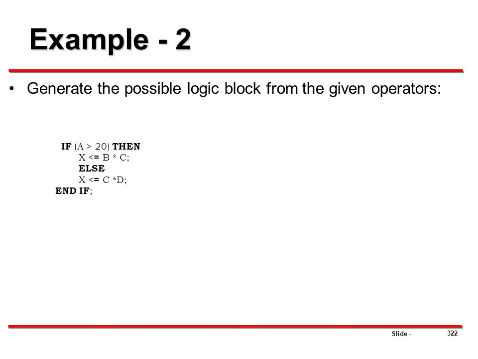 Slide - 322 Example - 2 Generate the possible logic block from the given operators: IF (A > 20) THEN X <= B * C; ELSE X <= C *D; END IF ;