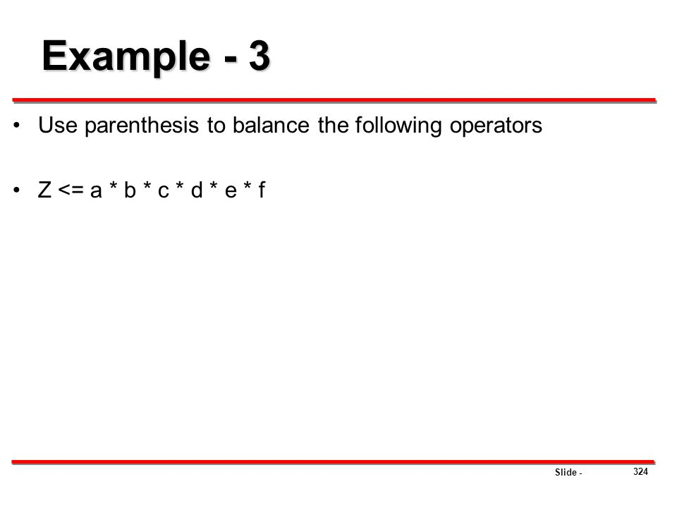 Slide - 324 Example - 3 Use parenthesis to balance the following operators Z <= a * b * c * d * e * f