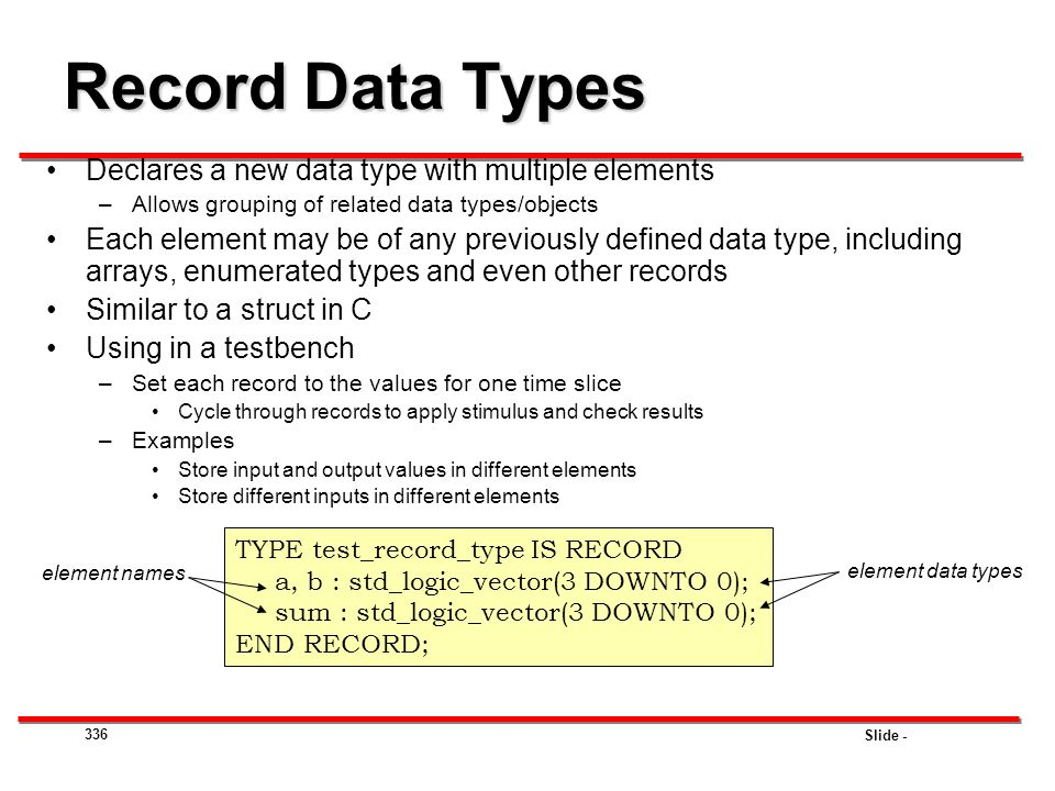Slide - 336 Record Data Types Declares a new data type with multiple elements –Allows grouping of related data types/objects Each element may be of an