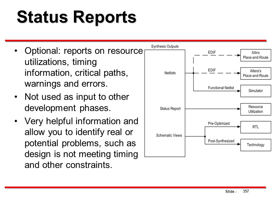 Slide - Status Reports 357 Optional: reports on resource utilizations, timing information, critical paths, warnings and errors. Not used as input to o