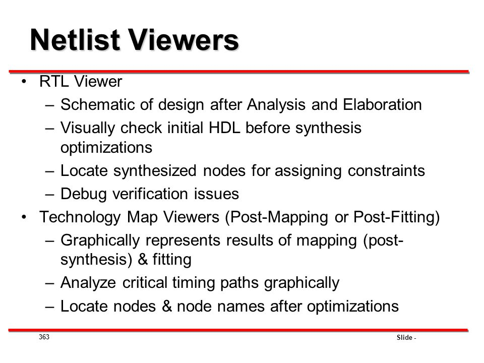 Slide - Netlist Viewers RTL Viewer –Schematic of design after Analysis and Elaboration –Visually check initial HDL before synthesis optimizations –Loc