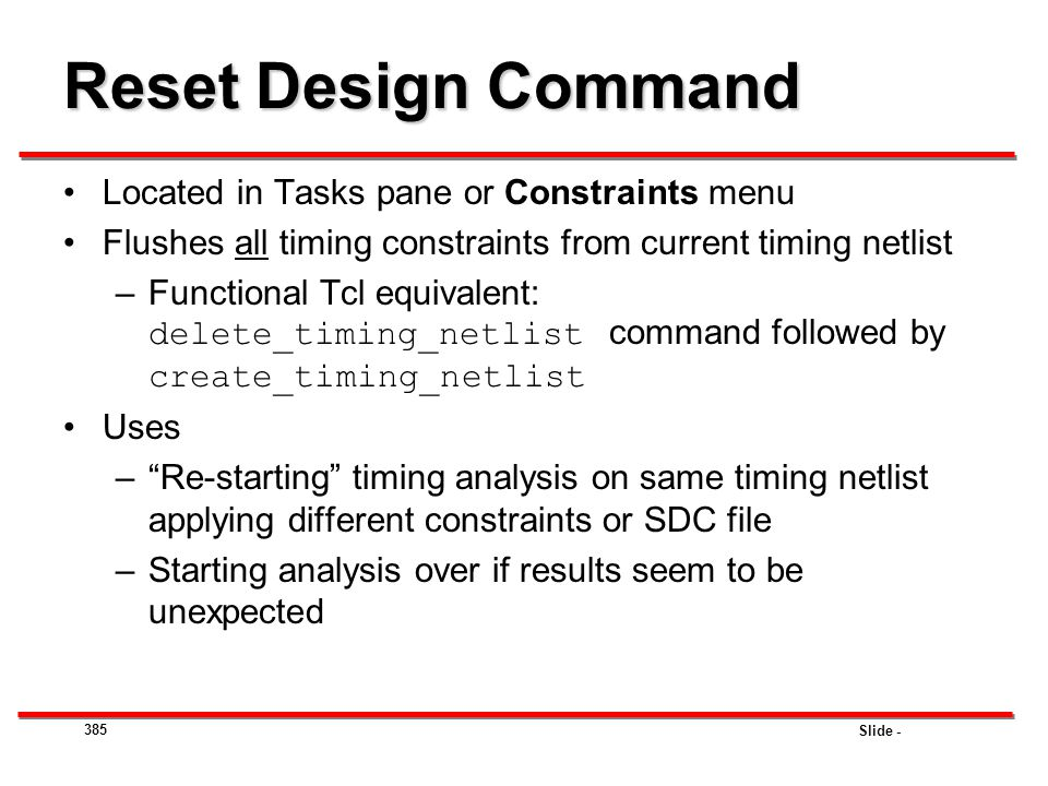Slide - Reset Design Command Located in Tasks pane or Constraints menu Flushes all timing constraints from current timing netlist –Functional Tcl equi
