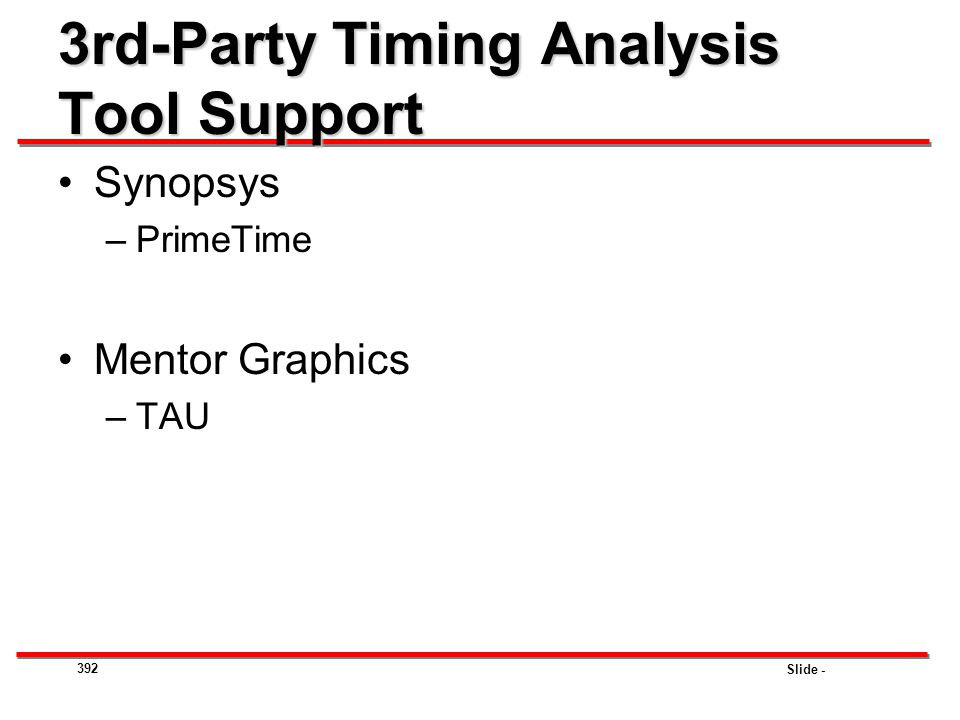 Slide - 3rd-Party Timing Analysis Tool Support Synopsys –PrimeTime Mentor Graphics –TAU 392