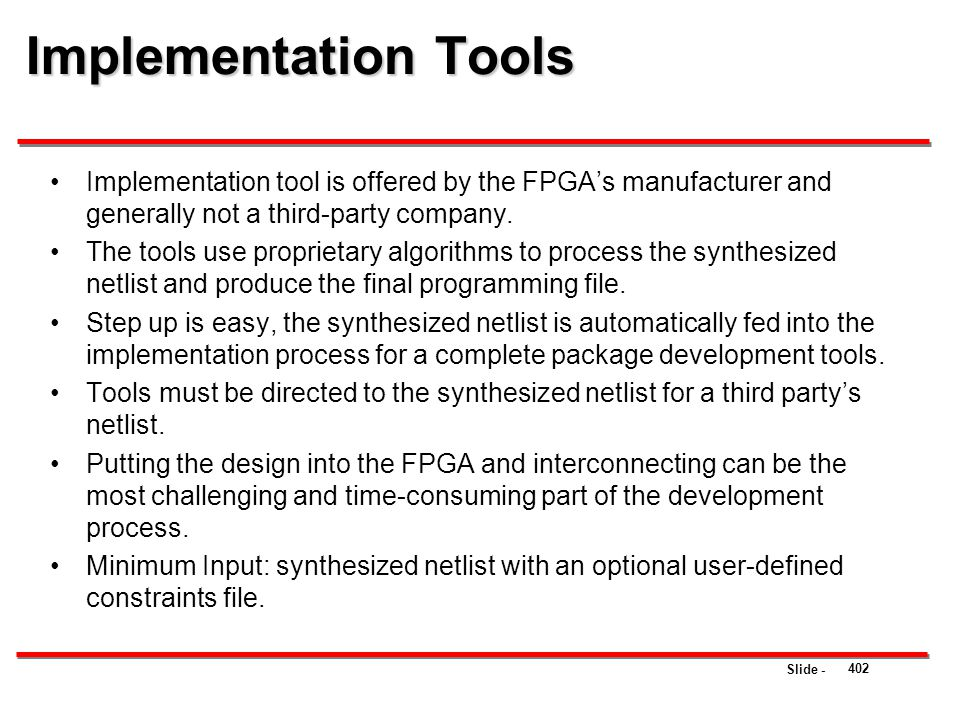 Slide - Implementation Tools 402 Implementation tool is offered by the FPGA's manufacturer and generally not a third-party company. The tools use prop