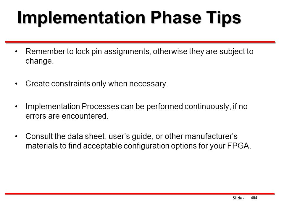 Slide - Implementation Phase Tips 404 Remember to lock pin assignments, otherwise they are subject to change. Create constraints only when necessary.