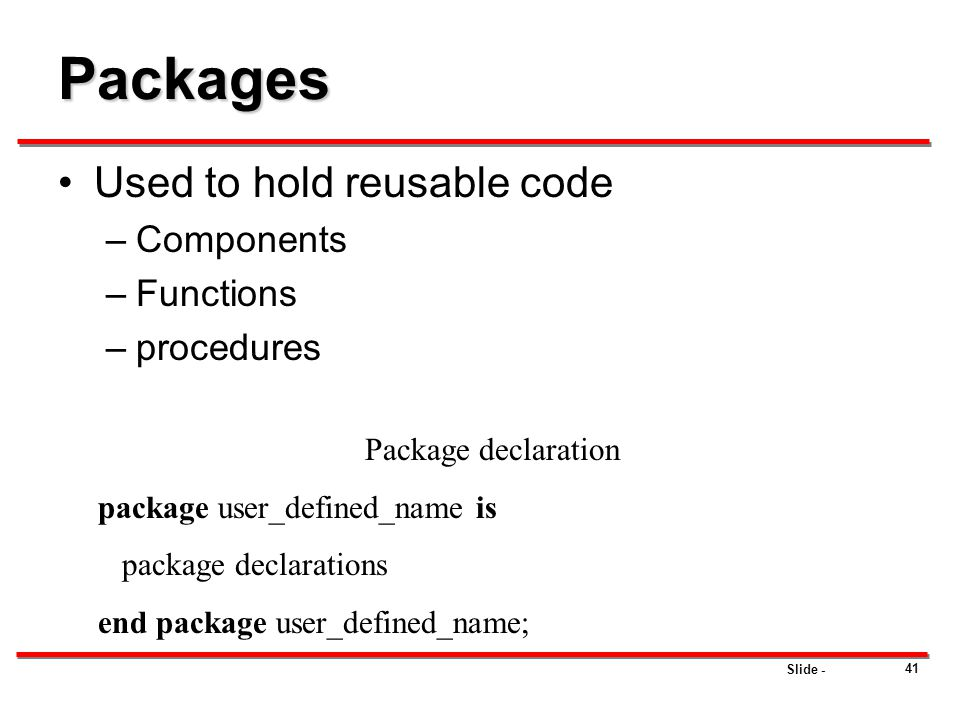 Slide - 41 Packages Used to hold reusable code –Components –Functions –procedures Package declaration package user_defined_name is package declaration