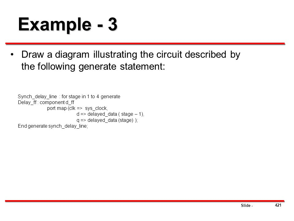 Slide - 421 Example - 3 Draw a diagram illustrating the circuit described by the following generate statement: Synch_delay_line : for stage in 1 to 4