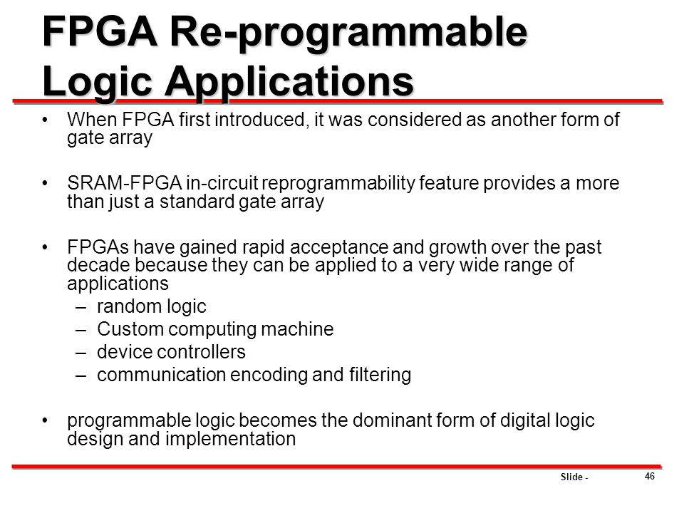 Slide - 46 FPGA Re-programmable Logic Applications When FPGA first introduced, it was considered as another form of gate array SRAM-FPGA in-circuit re