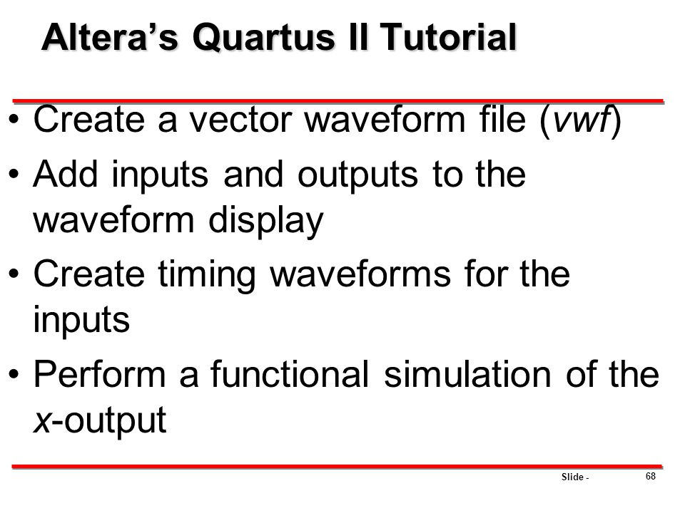 Slide - Altera's Quartus II Tutorial Create a vector waveform file (vwf) Add inputs and outputs to the waveform display Create timing waveforms for th