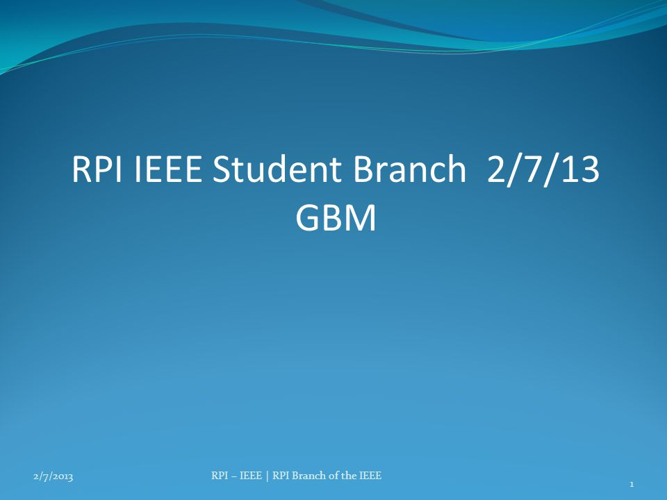 RPI IEEE Student Branch 2/7/13 GBM 2/7/2013RPI – IEEE | RPI Branch of the IEEE 1