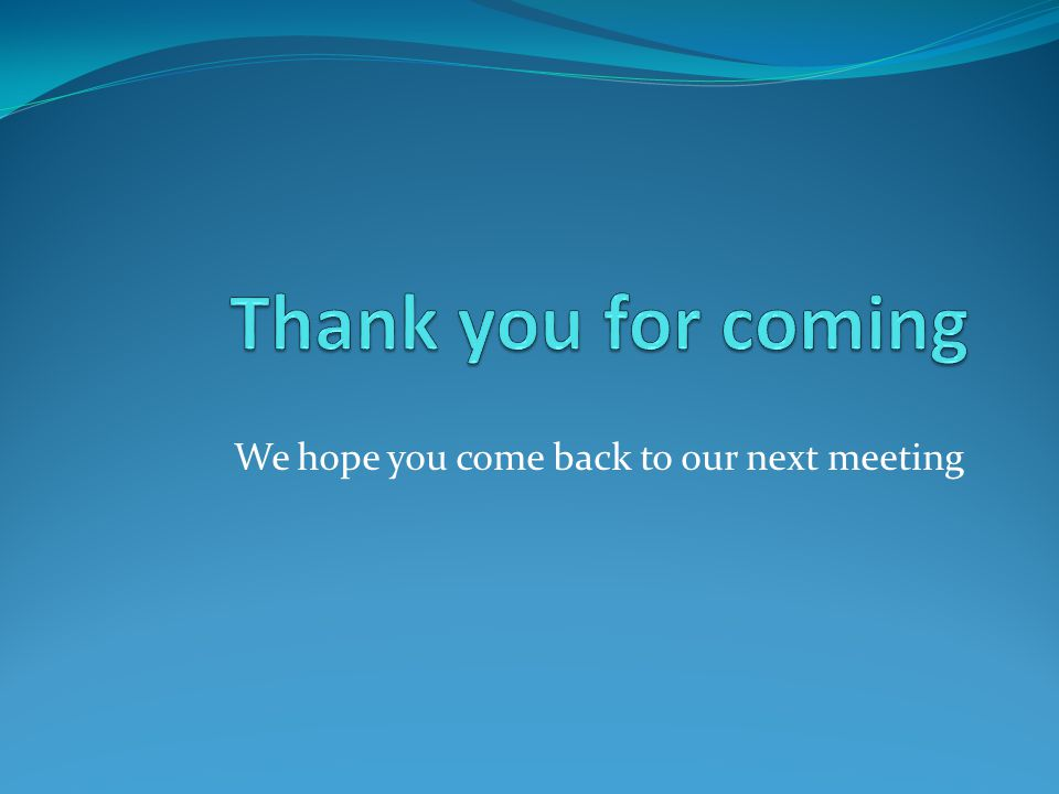 We hope you come back to our next meeting